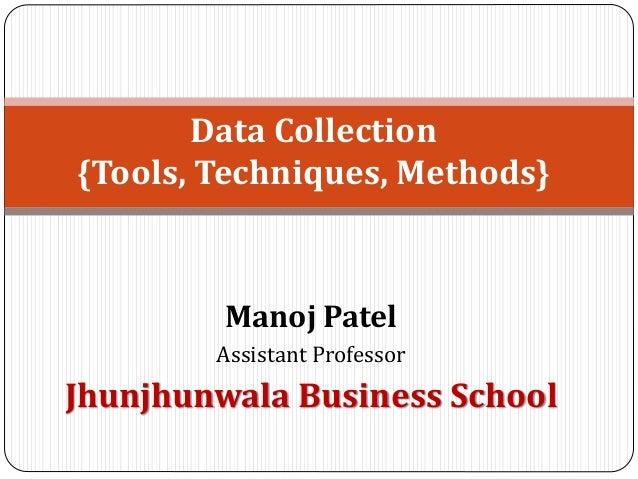 Manoj Patel Assistant Professor Jhunjhunwala Business School Data Collection {Tools, Techniques, Methods}