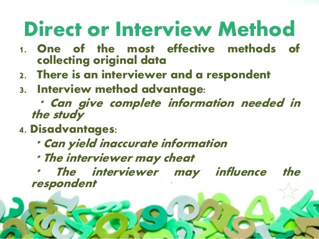 Direct or Interview Method 1. One of the most effective methods of collecting original data 2. There is an interviewer and...