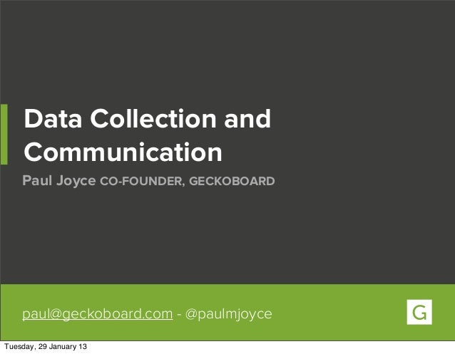 Data Collection and     Communication    Paul Joyce CO-FOUNDER, GECKOBOARD    paul@geckoboard.com - @paulmjoyceTuesday, 29...