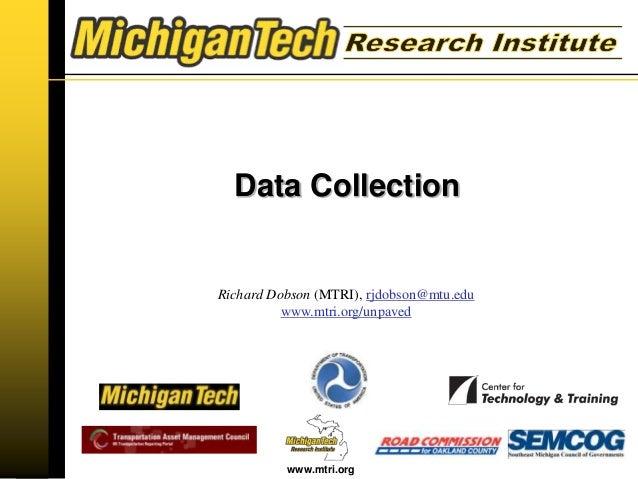 www.mtri.org Richard Dobson (MTRI), rjdobson@mtu.edu www.mtri.org/unpaved Data Collection