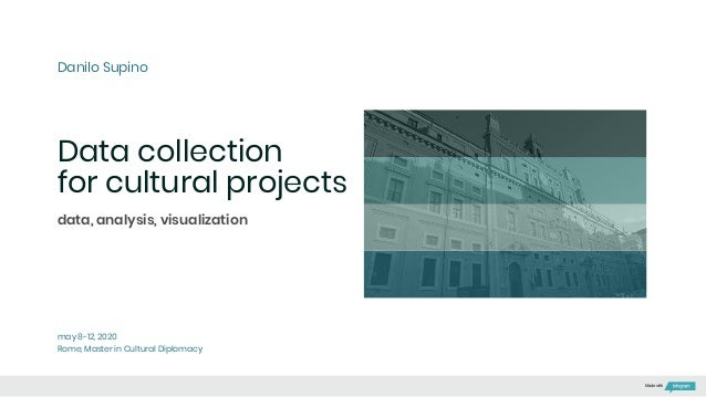 Data collection for cultural projects Danilo Supino may 8-12, 2020 Rome, Master in Cultural Diplomacy data, analysis, visu...
