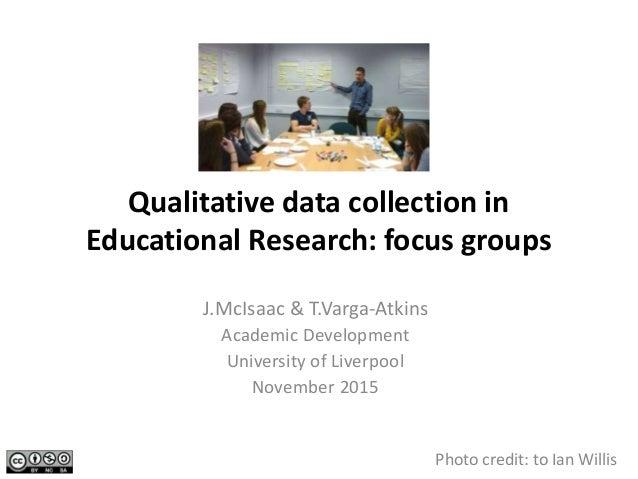 Qualitative data collection in Educational Research: focus groups J.McIsaac & T.Varga-Atkins Academic Development Universi...