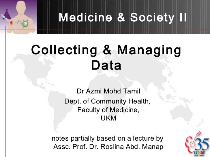 Medicine & Society IICollecting & Managing         Data         Dr Azmi Mohd Tamil      Dept. of Community Health,        ...