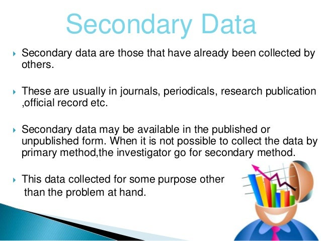 secondary data collection method Research methods is a broad term while methods of data collection and data analysis represent the core of research methods, you have to address a range.
