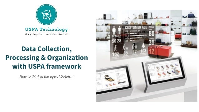 Data Collection, Processing & Organization with USPA framework How to think in the age of Dataism