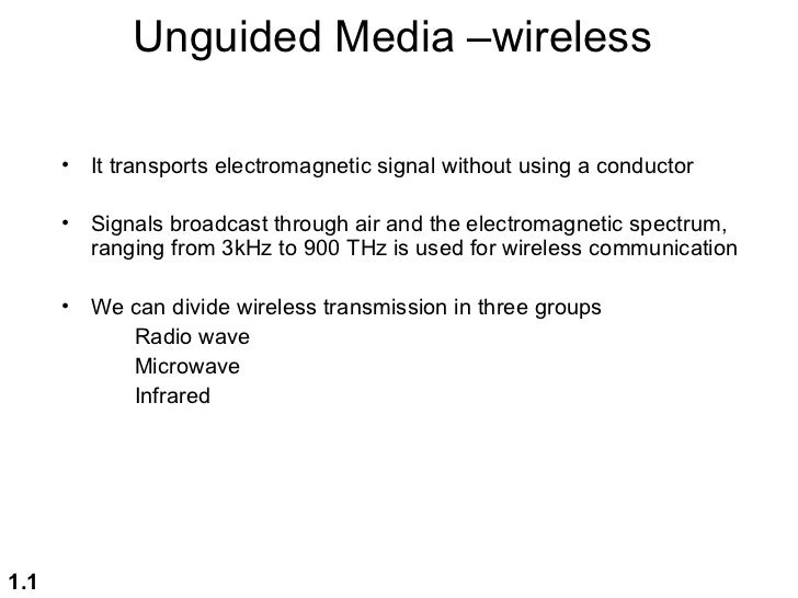 Unguided Media –wireless      •   It transports electromagnetic signal without using a conductor      •   Signals broadcas...