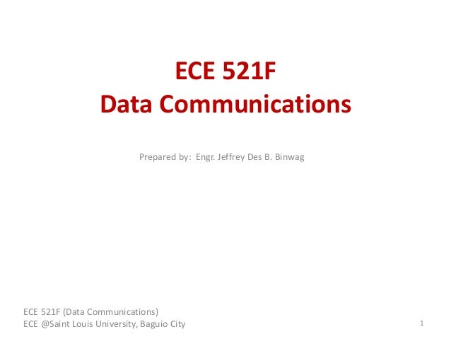 ECE 521F Data Communications ECE 521F (Data Communications) ECE @Saint Louis University, Baguio City 1 Prepared by: Engr. ...