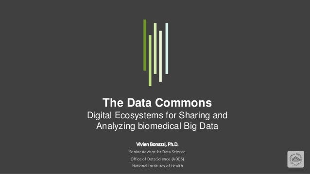 The Data Commons Digital Ecosystems for Sharing and Analyzing biomedical Big Data Vivien Bonazzi, Ph.D. Senior Advisor for...