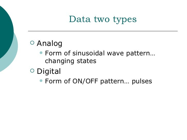 Data two types   Analog       Form of sinusoidal wave pattern…        changing states   Digital       Form of ON/OFF p...