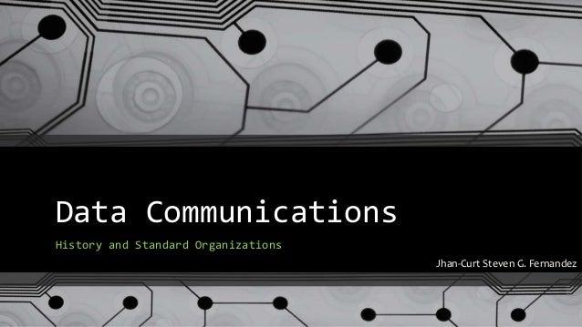 Data Communications History and Standard Organizations Jhan-Curt Steven G. Fernandez