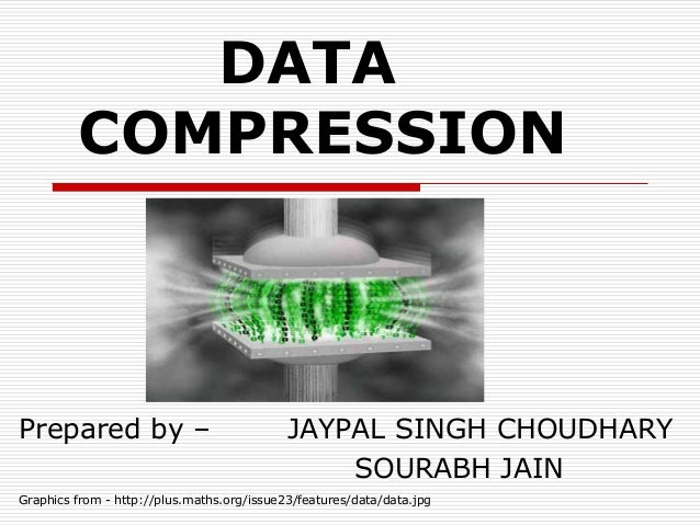 DATA COMPRESSION Prepared by – JAYPAL SINGH CHOUDHARY SOURABH JAIN Graphics from - http://plus.maths.org/issue23/features/...
