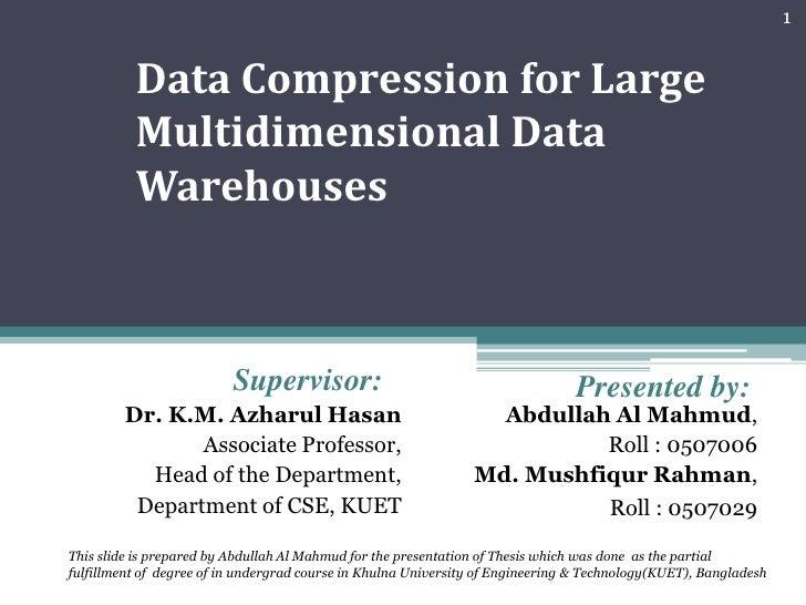 Data Compression for Large Multidimensional Data Warehouses<br />Supervisor:<br />Presented by:<br />Dr. K.M. Azharul Hasa...