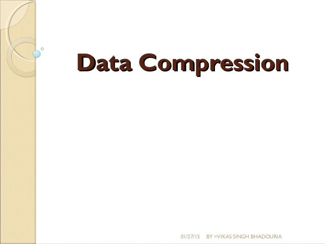 Data CompressionData Compression 01/27/15 BY =VIKAS SINGH BHADOURIA
