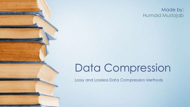 Data Compression Lossy and Lossless Data Compression Methods Made by: Humaid Mustajab