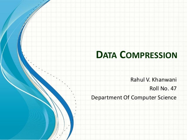 DATA COMPRESSION Rahul V. Khanwani Roll No. 47 Department Of Computer Science