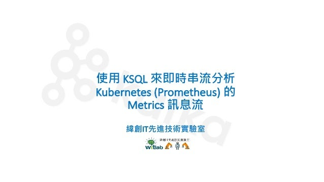 使⽤ KSQL 來即時串流分析 Kubernetes (Prometheus) 的 Metrics 訊息流 緯創IT先進技術實驗室