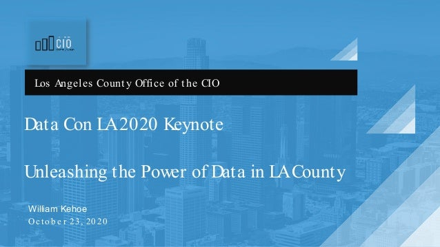 Data Con LA2020 Keynote Unleashing the Power of Data in LACounty William Kehoe Oc to b e r 23, 20 20 Los Angeles County Of...