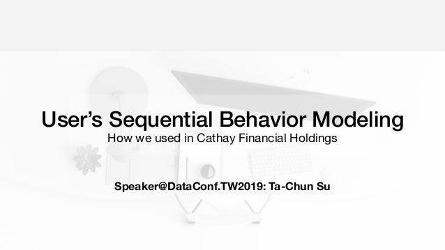 User's Sequential Behavior Modeling How we used in Cathay Financial Holdings Speaker@DataConf.TW2019: Ta-Chun Su