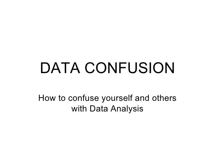 DATA CONFUSION How to confuse yourself and others with Data Analysis