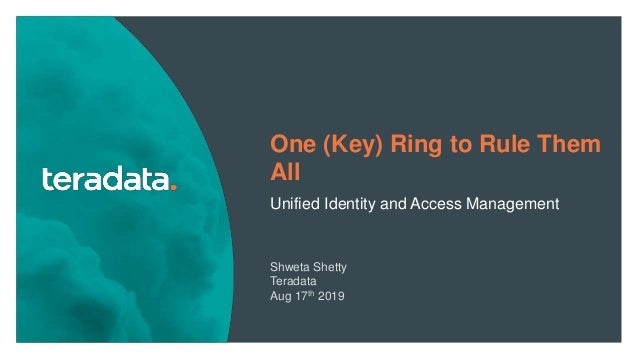1 One (Key) Ring to Rule Them All Unified Identity and Access Management Shweta Shetty Teradata Aug 17th 2019