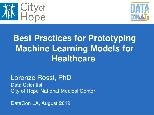 Lorenzo Rossi, PhD Data Scientist City of Hope National Medical Center DataCon LA, August 2019 Best Practices for Prototyp...