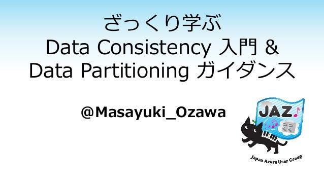 ざっくり学ぶ Data Consistency 入門& Data Partitioning ガイダンス  @Masayuki_Ozawa