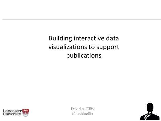 David A. Ellis @davidaellis Building interactive data visualizations to support publications