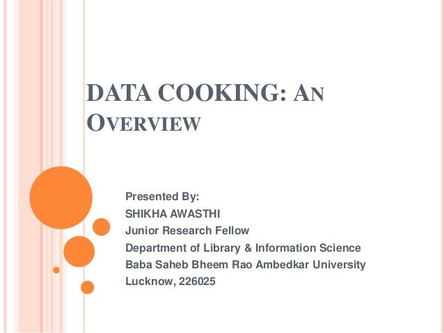 DATA COOKING: AN OVERVIEW Presented By: SHIKHA AWASTHI Junior Research Fellow Department of Library & Information Science ...