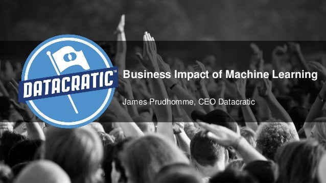 Business Impact of Machine Learning James Prudhomme, CEO Datacratic