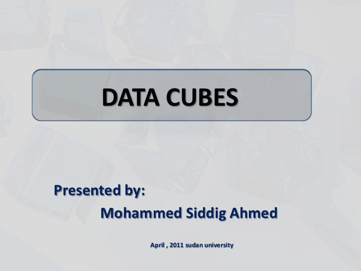 DATA CUBES<br />Presented by:<br />Mohammed Siddig Ahmed<br />April , 2011 sudan university<br />