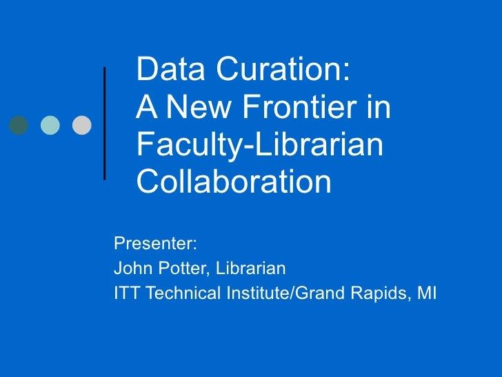 Data Curation:  A New Frontier in Faculty-Librarian Collaboration  Presenter:  John Potter, Librarian ITT Technical Instit...