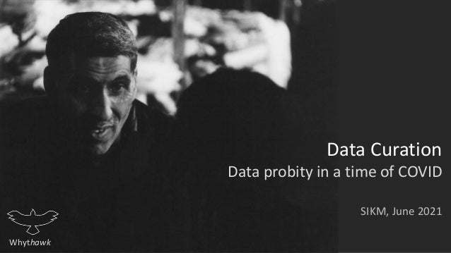 Whythawk Data Curation Data probity in a time of COVID SIKM, June 2021