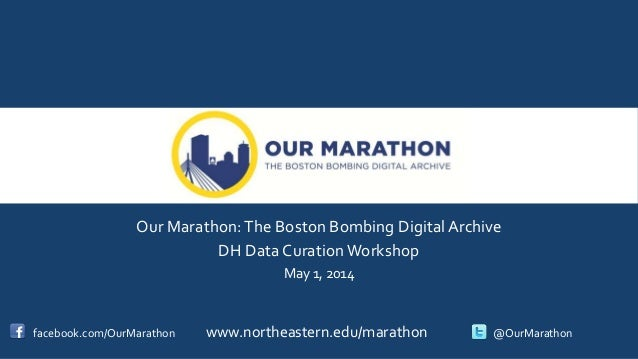 Our Marathon:The Boston Bombing Digital Archive DH Data Curation Workshop May 1, 2014 facebook.com/OurMarathon www.northea...
