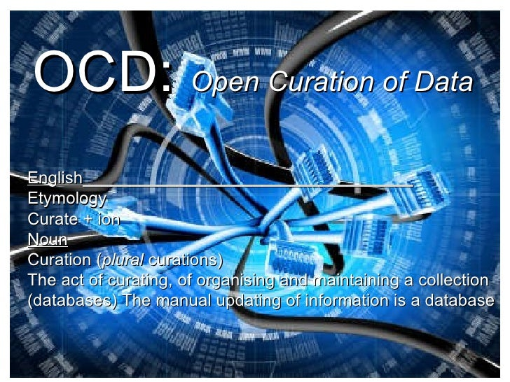 OCD:   Open Curation of Data   English___________________________________ Etymology Curate + ion  Noun Curation ( plural  ...