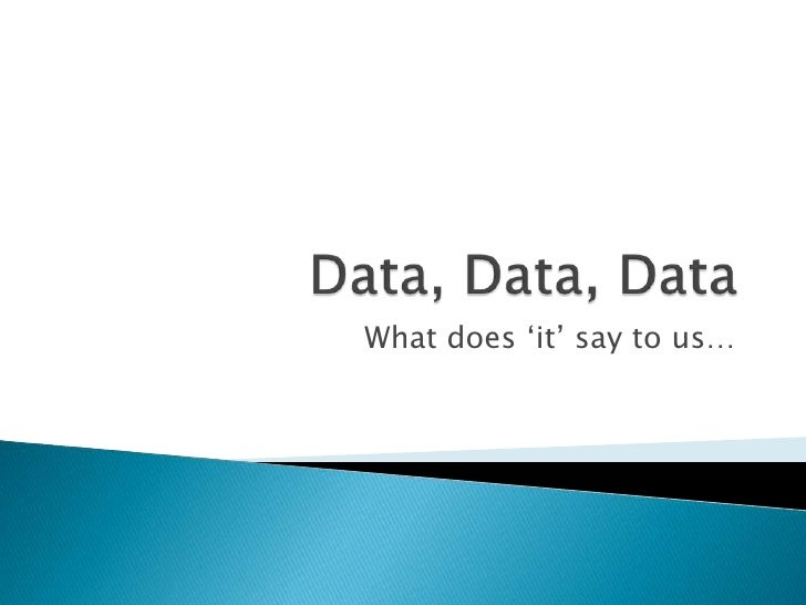 Data, Data, Data<br />What does 'it' say to us…<br />