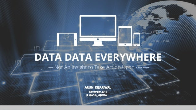 DATA DATA EVERYWHERE ARUN KEJARIWAL — Not An Insight to Take Action Upon ­­­­­—