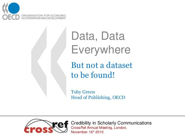 Data, Data Everywhere But not a dataset to be found! Toby Green Head of Publishing, OECD Credibility in Scholarly Communic...