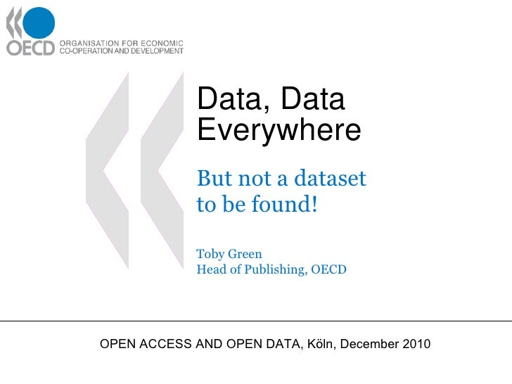 Data, Data Everywhere But not a dataset  to be found! Toby Green Head of Publishing, OECD OPEN ACCESS AND OPEN DATA, Köln,...