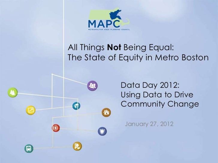 All Things Not Being Equal:The State of Equity in Metro Boston             Data Day 2012:             Using Data to Drive ...