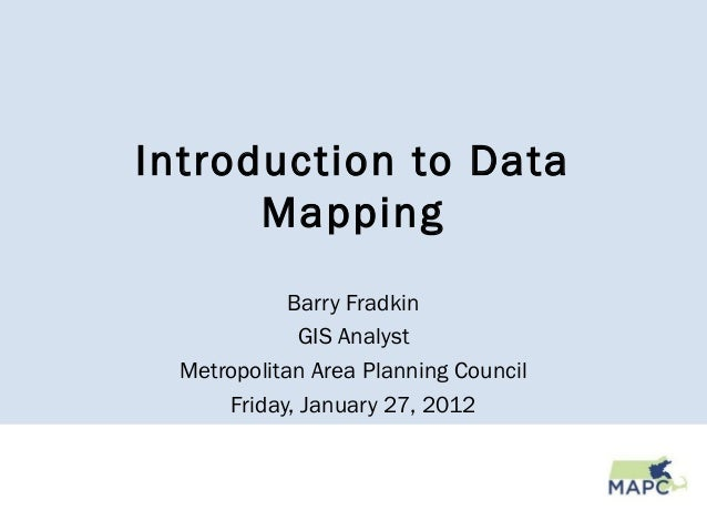 Introduction to Data Mapping Barry Fradkin GIS Analyst Metropolitan Area Planning Council Friday, January 27, 2012
