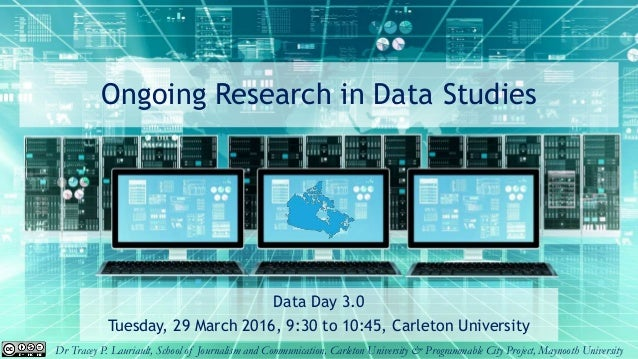 Ongoing Research in Data Studies Data Day 3.0 Tuesday, 29 March 2016, 9:30 to 10:45, Carleton University Dr Tracey P. Laur...