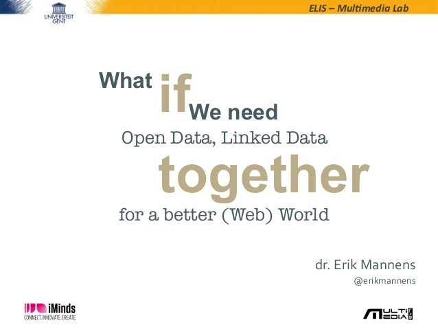ELIS	   –	   Mul*media	   Lab	     What  ifWe need  Open Data, Linked Data  together  for a better (Web) World dr.	   Erik...