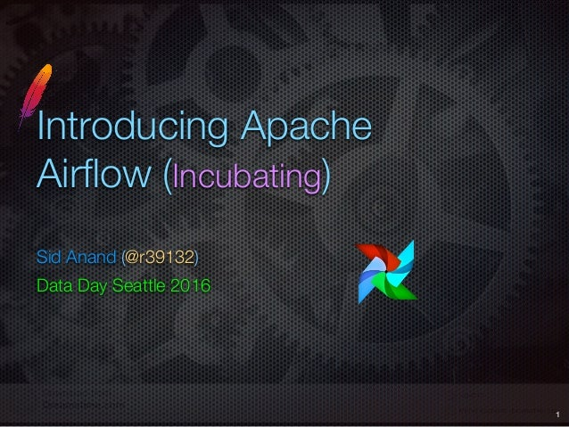 Introducing Apache Airflow (Incubating) Sid Anand (@r39132) Data Day Seattle 2016 1