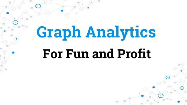 Graph Analytics For Fun and Profit