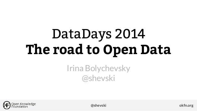 DataDays 2014 The road to Open Data Irina Bolychevsky @shevski  @shevski  okfn.org