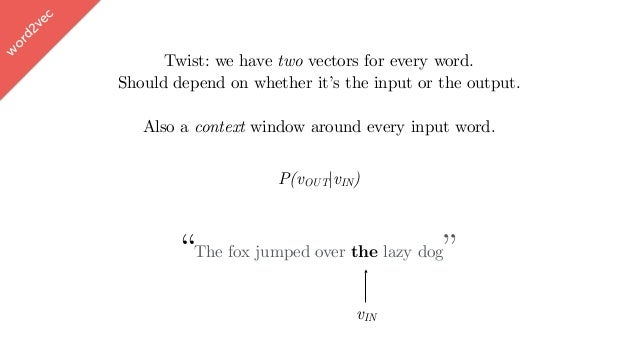 """w ord2vec P(vOUT vIN) """"The fox jumped over the lazy dog"""" vIN Twist: we have two vectors for every word. Should depend on w..."""