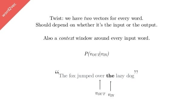 """w ord2vec """"The fox jumped over the lazy dog"""" vOUT P(vOUT vIN) vIN Twist: we have two vectors for every word. Should depend..."""