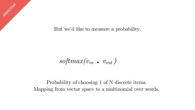 w ord2vec But we'd like to measure a probability. softmax(vin . vout ∈ [-1,1]) Probability of choosing 1 of N discrete ite...