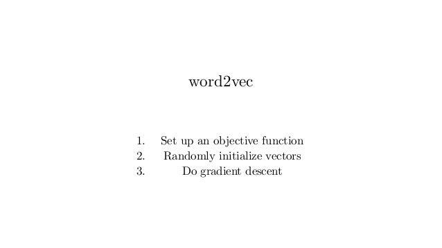 word2vec 1. Set up an objective function 2. Randomly initialize vectors 3. Do gradient descent