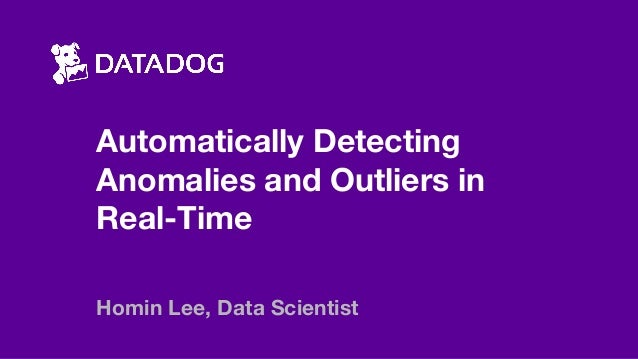 Automatically Detecting Anomalies and Outliers in Real-Time Homin Lee, Data Scientist